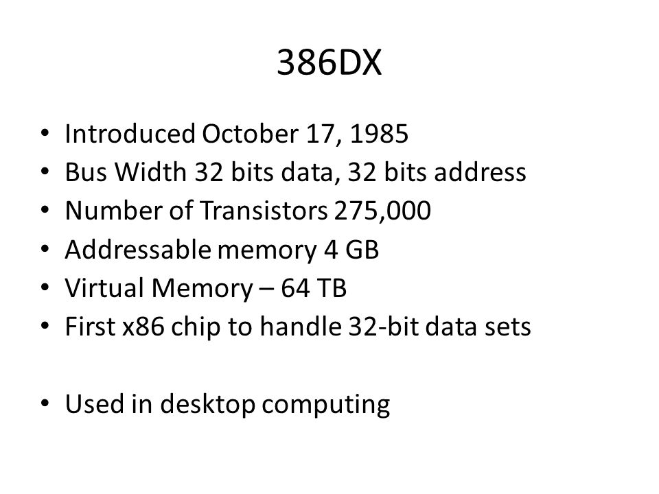 386DX Introduced October 17, 1985. Bus Width 32 bits data, 32 bits address. Number of Transistors 275,000.