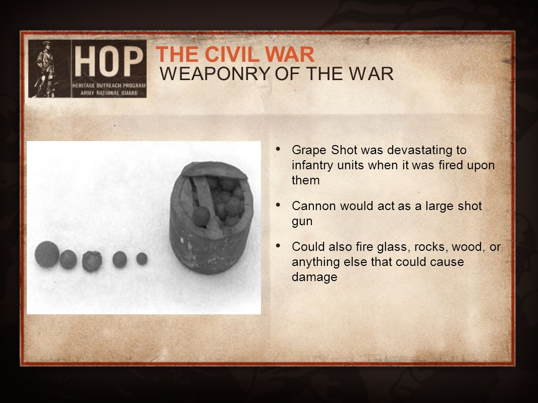 WEAPONRY OF THE WAR Grape Shot was devastating to infantry units when it was fired upon them. Cannon would act as a large shot gun.