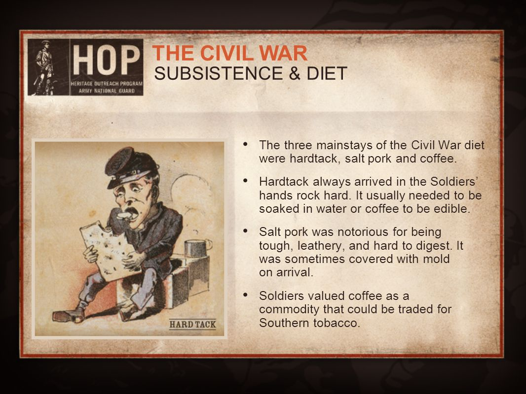 SUBSISTENCE & DIET The three mainstays of the Civil War diet were hardtack, salt pork and coffee.
