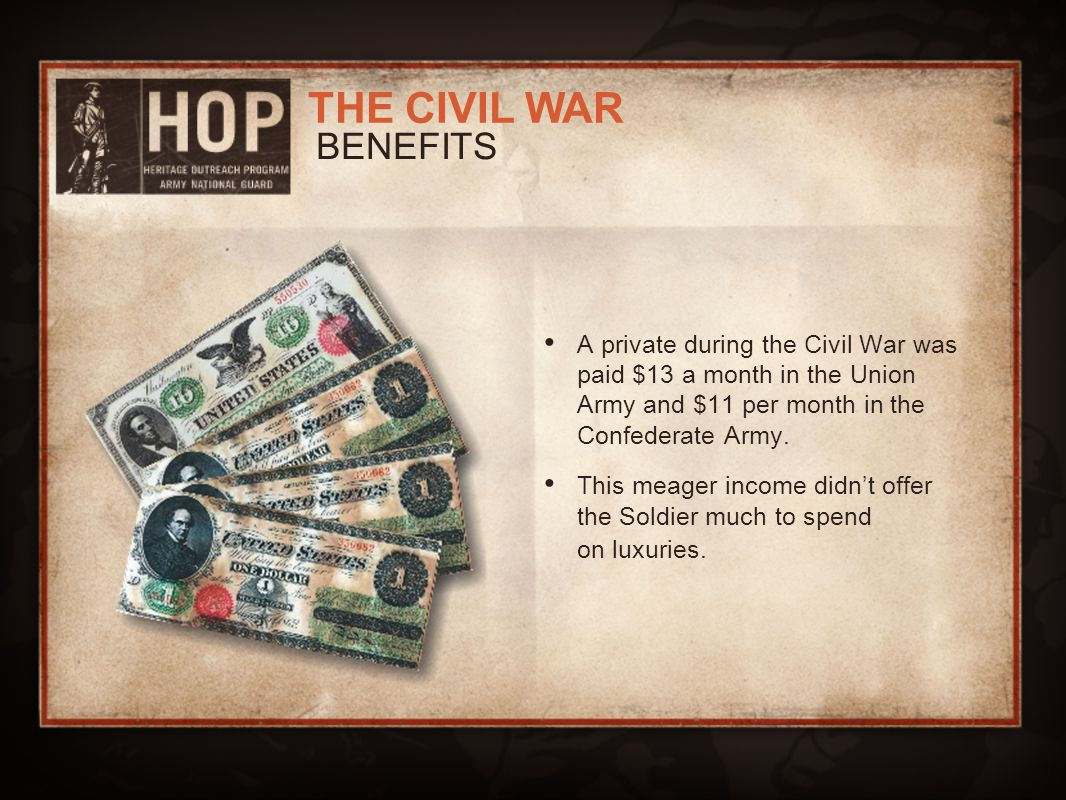 BENEFITS A private during the Civil War was paid $13 a month in the Union Army and $11 per month in the Confederate Army.