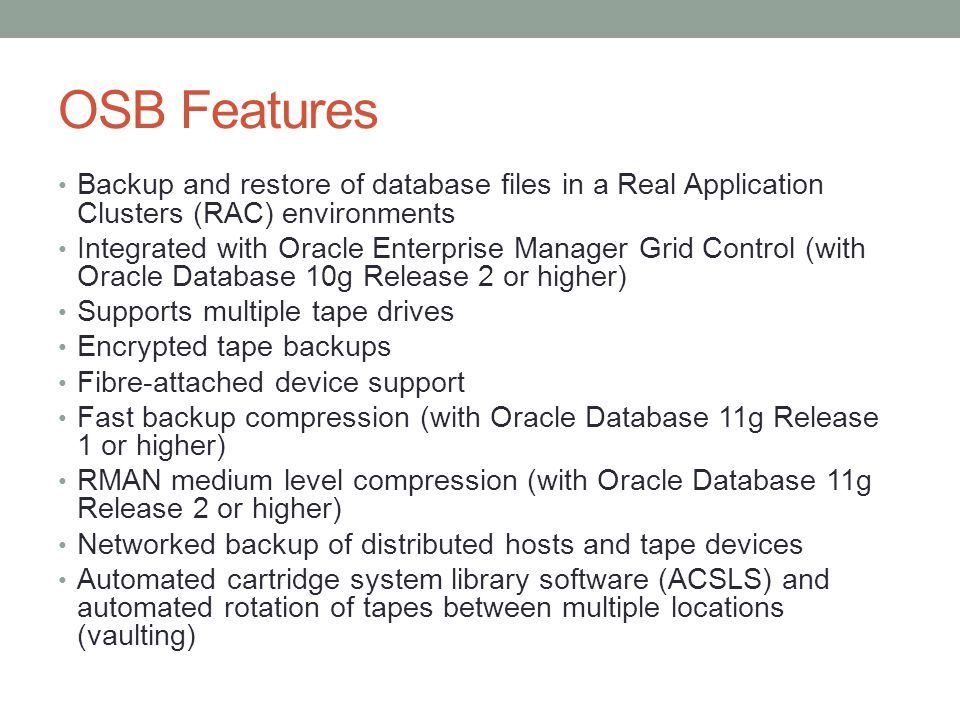 OSB Features Backup and restore of database files in a Real Application Clusters (RAC) environments.