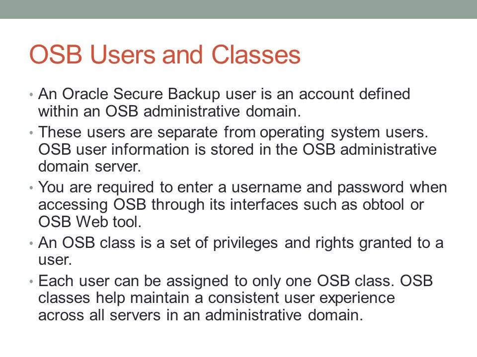 OSB Users and Classes An Oracle Secure Backup user is an account defined within an OSB administrative domain.