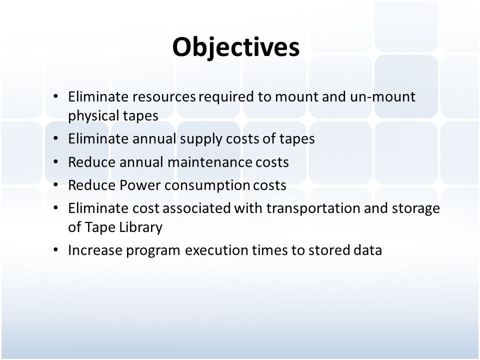 Objectives Eliminate resources required to mount and un-mount physical tapes. Eliminate annual supply costs of tapes.