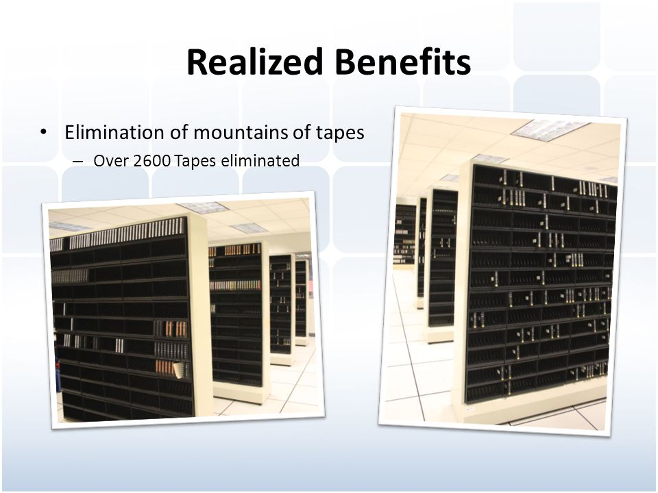 Realized Benefits Elimination of mountains of tapes