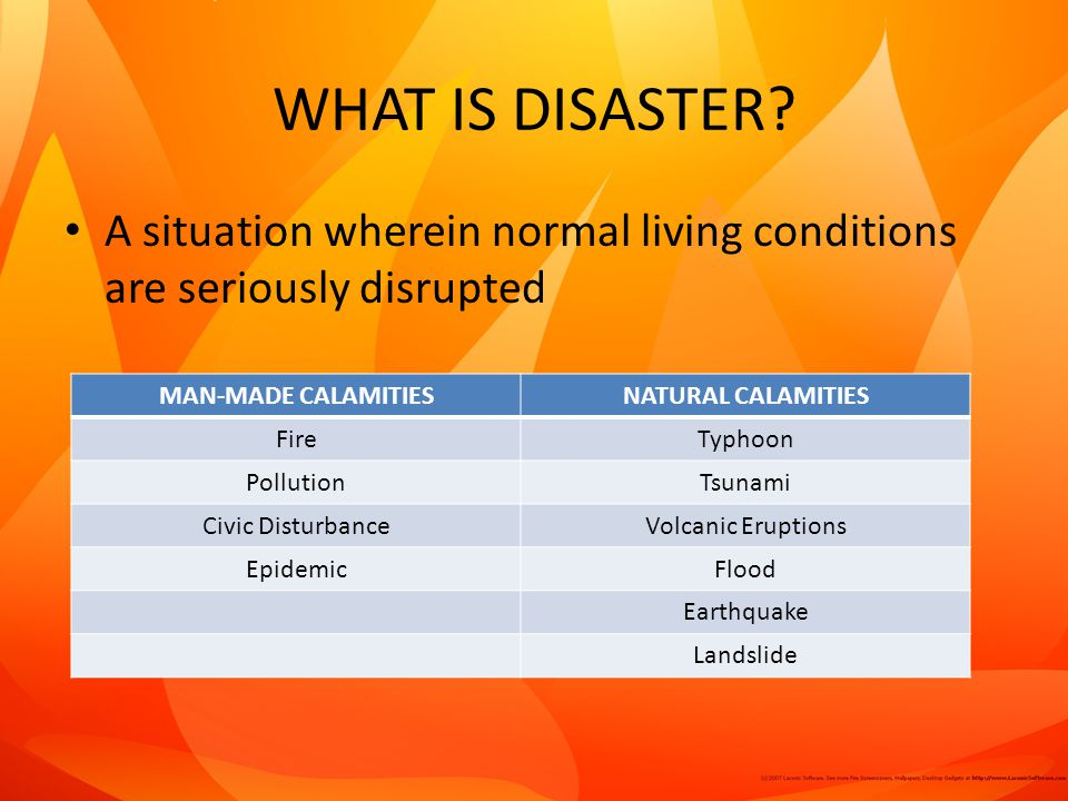 WHAT IS DISASTER A situation wherein normal living conditions are seriously disrupted. MAN-MADE CALAMITIES.