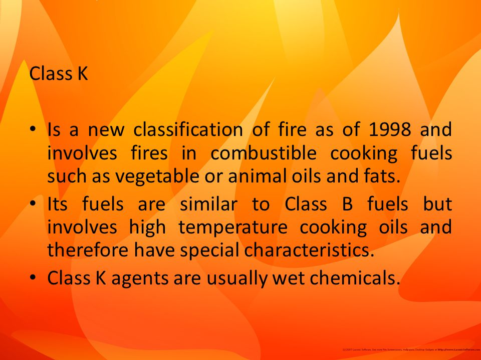 Class K Is a new classification of fire as of 1998 and involves fires in combustible cooking fuels such as vegetable or animal oils and fats.