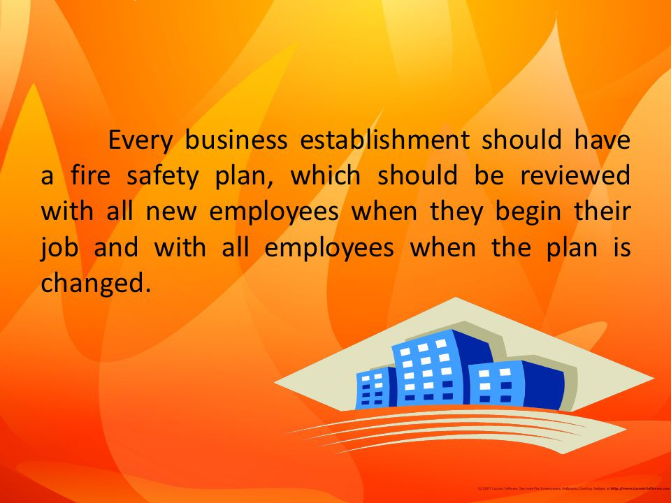 Every business establishment should have a fire safety plan, which should be reviewed with all new employees when they begin their job and with all employees when the plan is changed.
