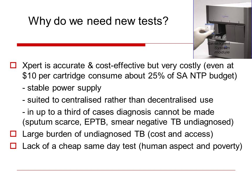 Why do we need new tests Xpert is accurate & cost-effective but very costly (even at $10 per cartridge consume about 25% of SA NTP budget)