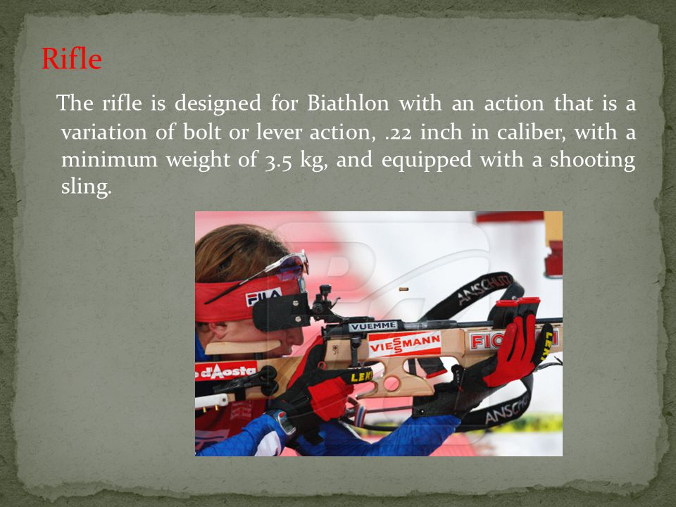 Rifle The rifle is designed for Biathlon with an action that is a variation of bolt or lever action, .22 inch in caliber, with a minimum weight of 3.5 kg, and equipped with a shooting sling.
