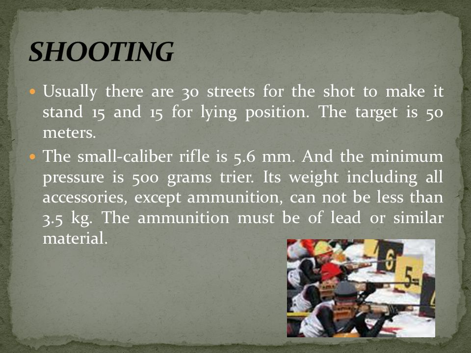 SHOOTING Usually there are 30 streets for the shot to make it stand 15 and 15 for lying position. The target is 50 meters.