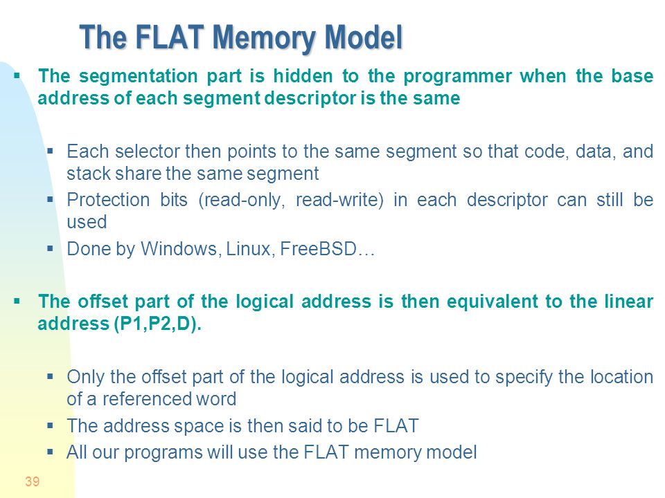 4/1/2017 The FLAT Memory Model. The segmentation part is hidden to the programmer when the base address of each segment descriptor is the same.