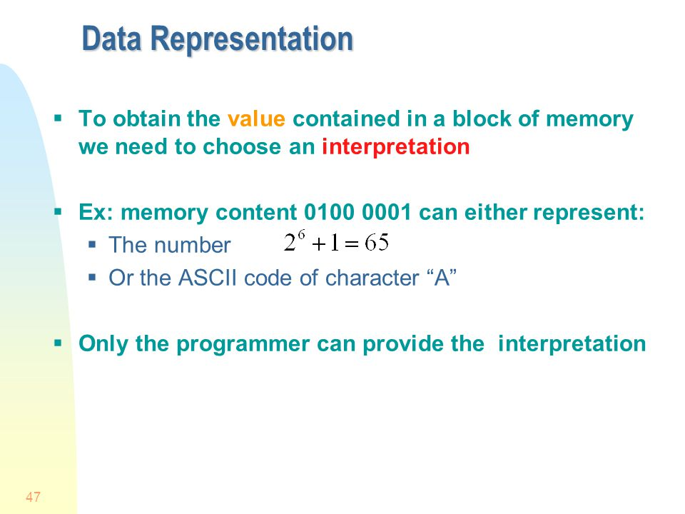 4/1/2017 Data Representation. To obtain the value contained in a block of memory we need to choose an interpretation.