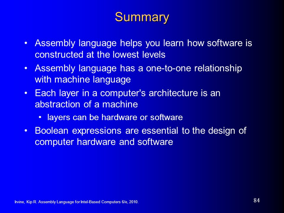 Summary Assembly language helps you learn how software is constructed at the lowest levels.