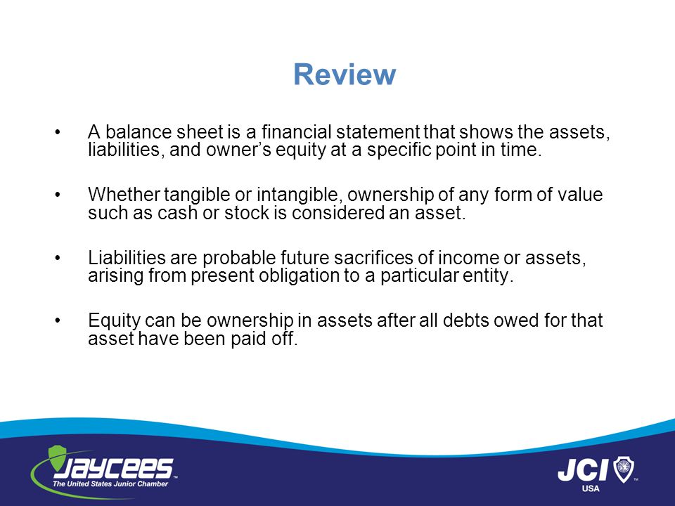 Review A balance sheet is a financial statement that shows the assets, liabilities, and owner's equity at a specific point in time.