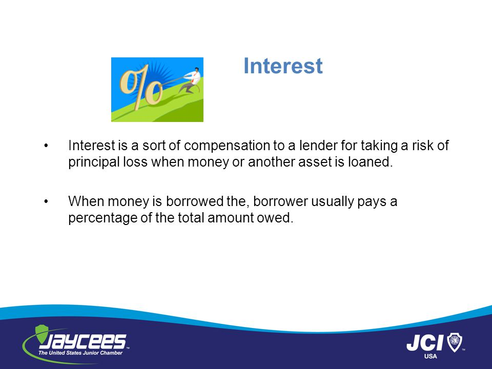 Interest Interest is a sort of compensation to a lender for taking a risk of principal loss when money or another asset is loaned.