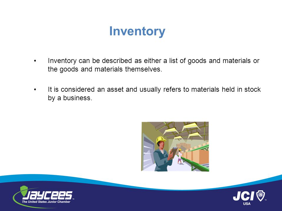 Inventory Inventory can be described as either a list of goods and materials or the goods and materials themselves.