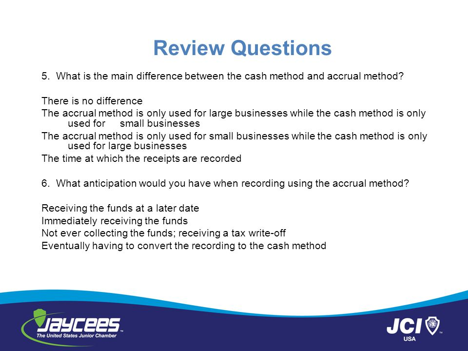Review Questions 5. What is the main difference between the cash method and accrual method There is no difference.
