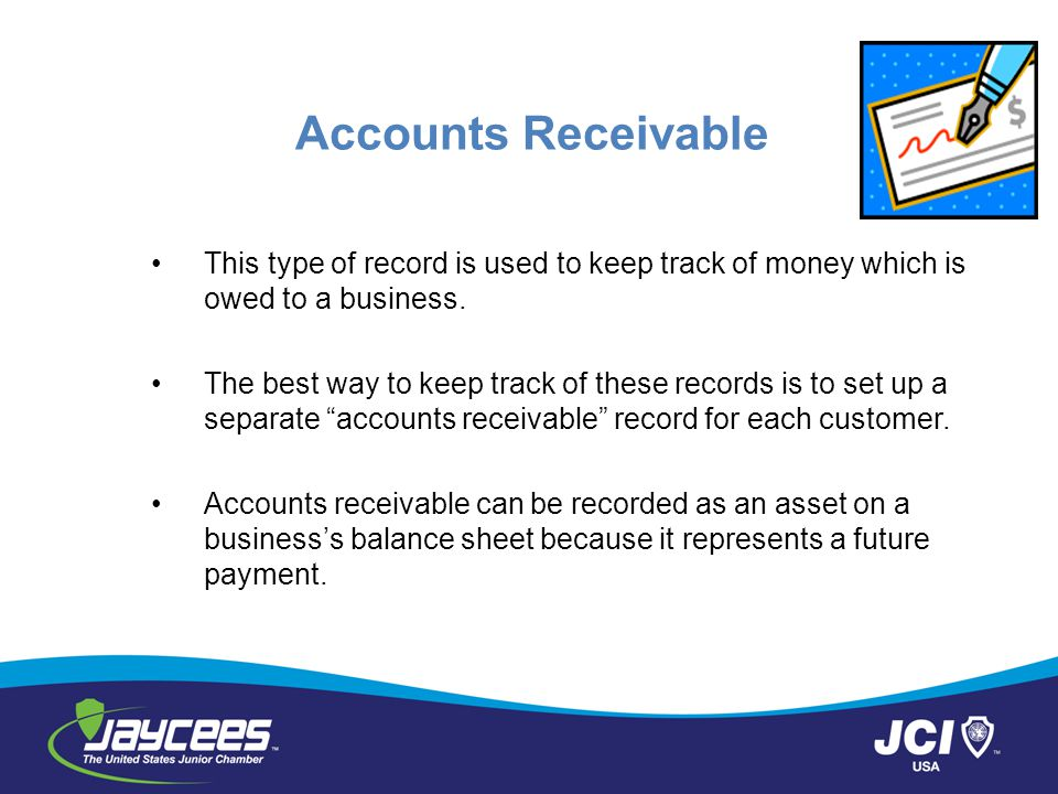 Accounts Receivable This type of record is used to keep track of money which is owed to a business.