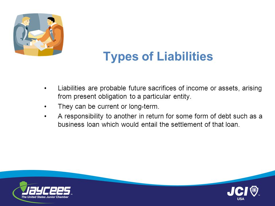 Types of Liabilities Liabilities are probable future sacrifices of income or assets, arising from present obligation to a particular entity.