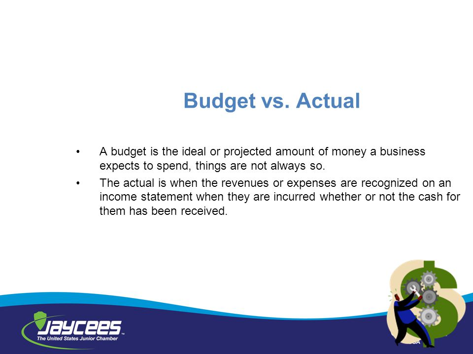 Budget vs. Actual A budget is the ideal or projected amount of money a business expects to spend, things are not always so.