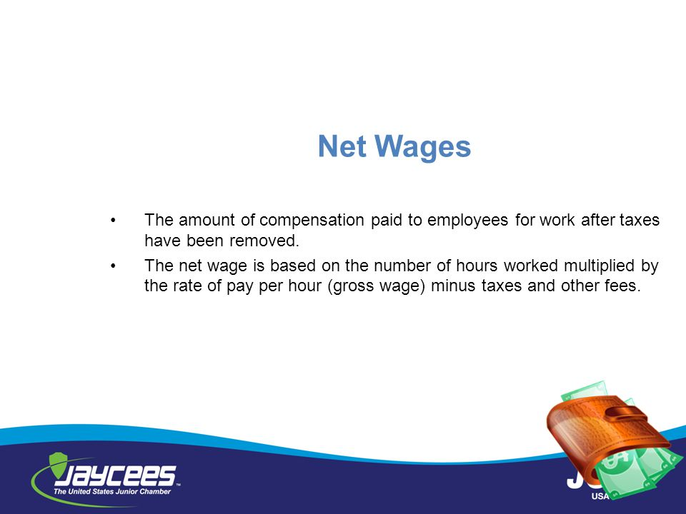 Net Wages The amount of compensation paid to employees for work after taxes have been removed.
