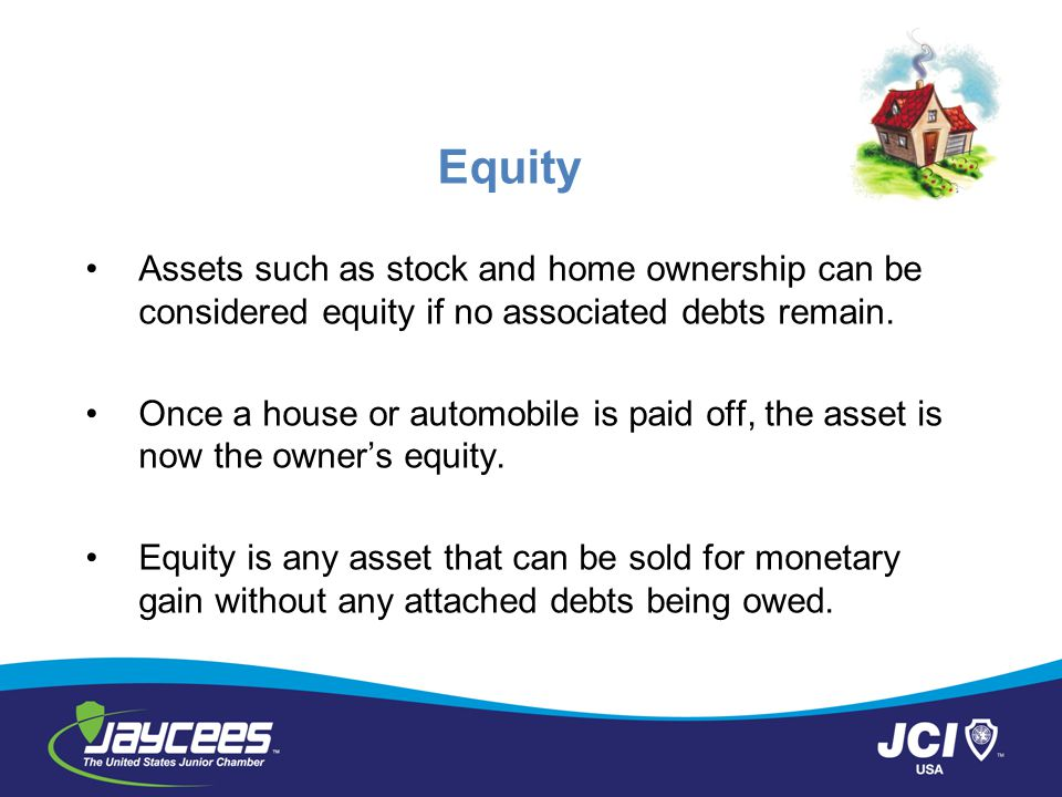 Equity Assets such as stock and home ownership can be considered equity if no associated debts remain.