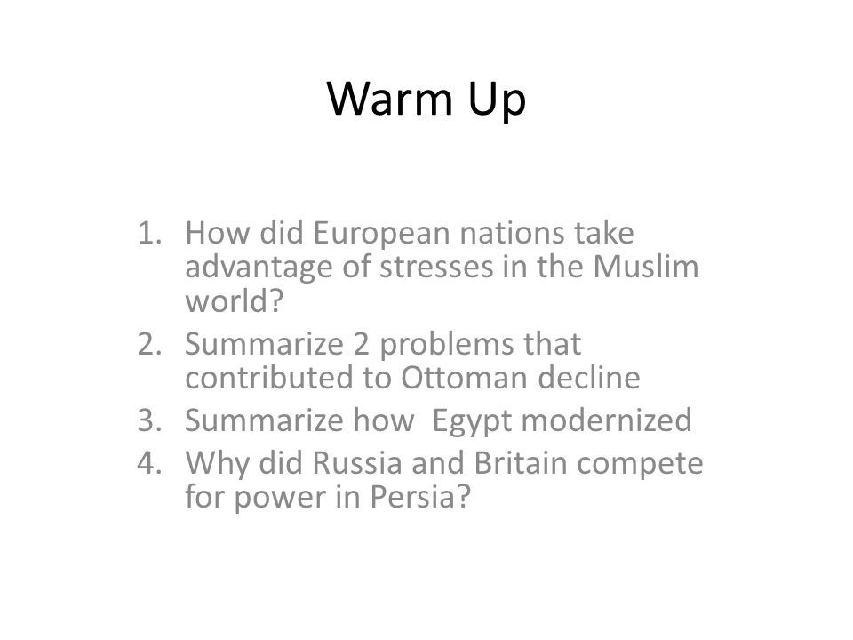 Warm Up How did European nations take advantage of stresses in the Muslim world Summarize 2 problems that contributed to Ottoman decline.