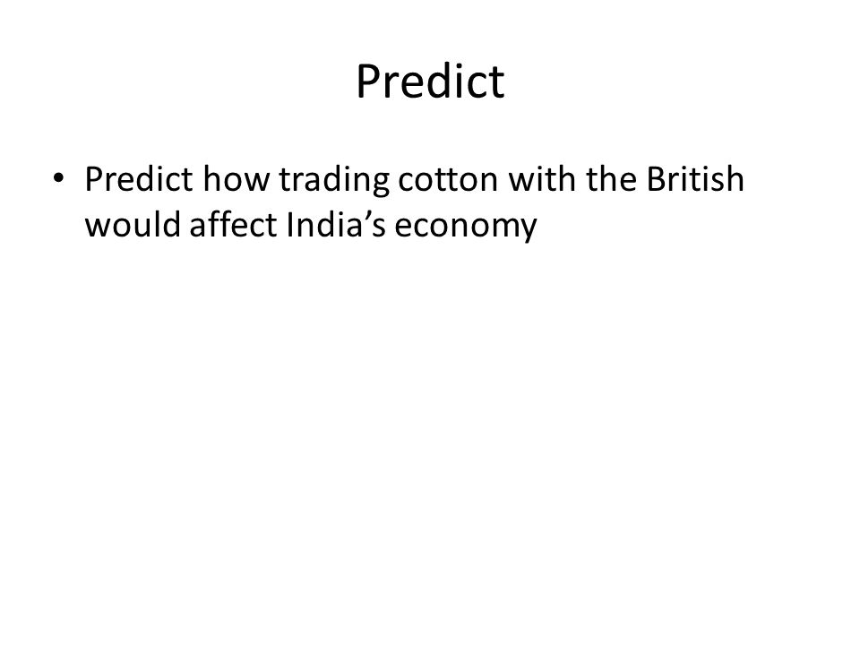Predict Predict how trading cotton with the British would affect India's economy