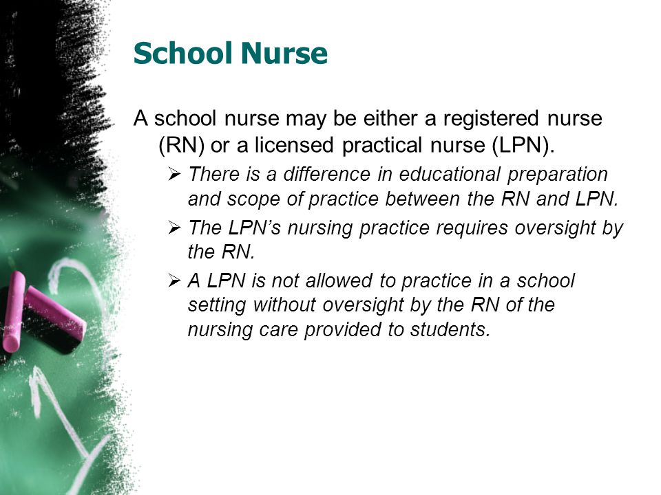 School Nurse A school nurse may be either a registered nurse (RN) or a licensed practical nurse (LPN).