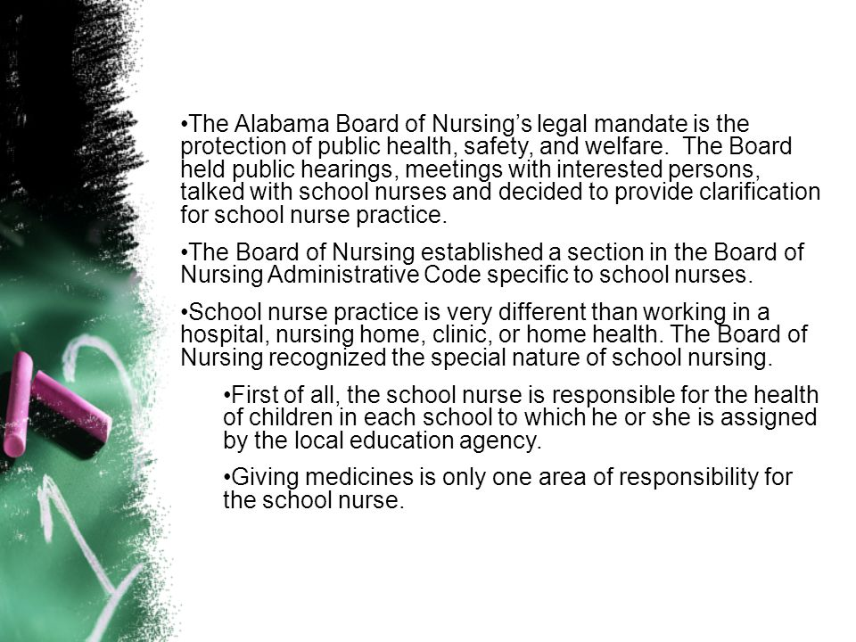 The Alabama Board of Nursing's legal mandate is the protection of public health, safety, and welfare. The Board held public hearings, meetings with interested persons, talked with school nurses and decided to provide clarification for school nurse practice.