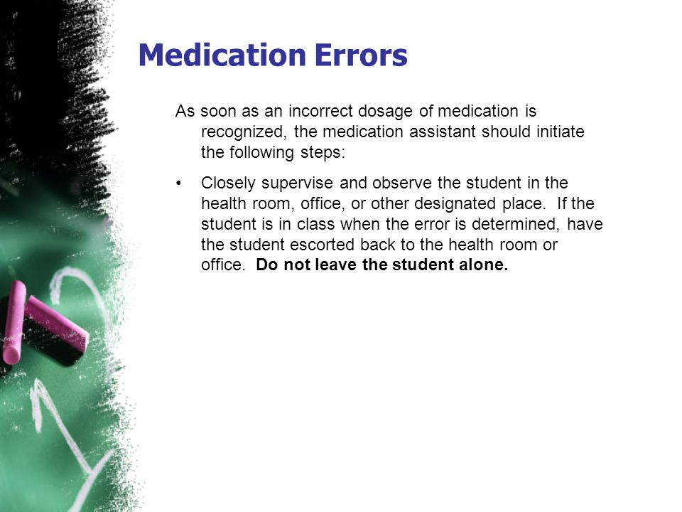 Medication Errors As soon as an incorrect dosage of medication is recognized, the medication assistant should initiate the following steps: