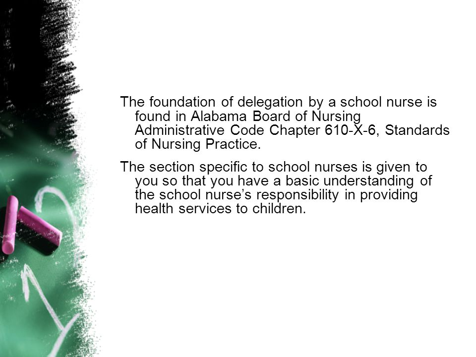 The foundation of delegation by a school nurse is found in Alabama Board of Nursing Administrative Code Chapter 610-X-6, Standards of Nursing Practice.