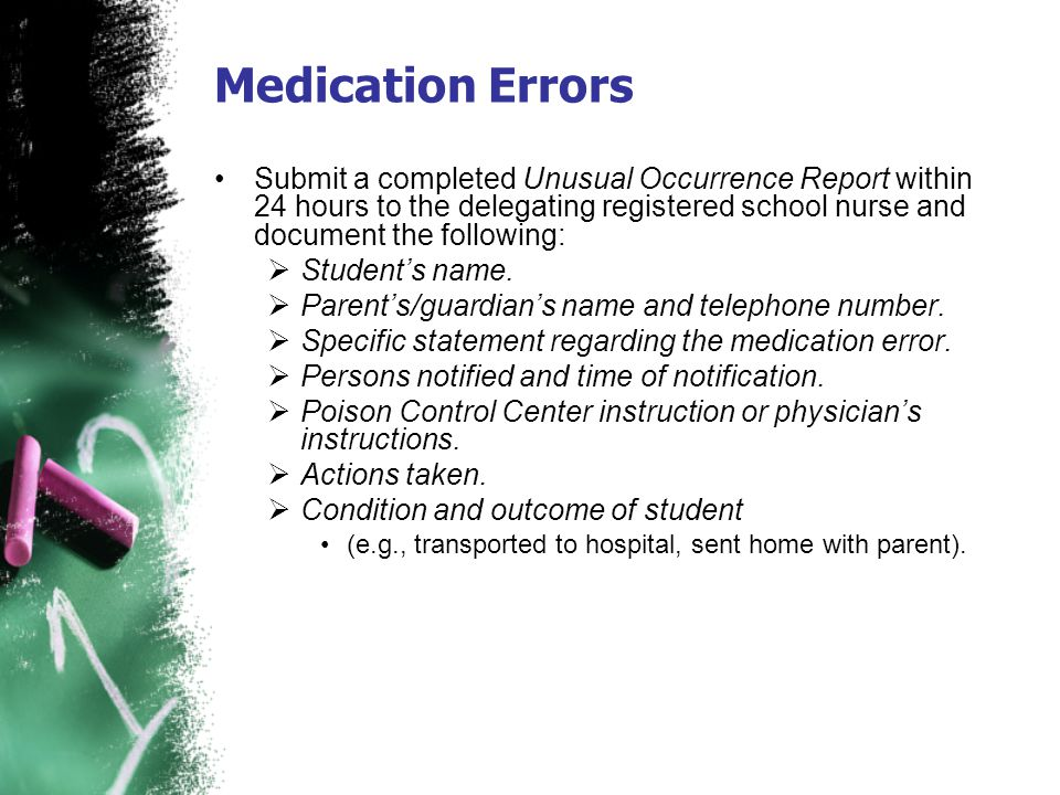 Medication Errors Submit a completed Unusual Occurrence Report within 24 hours to the delegating registered school nurse and document the following: