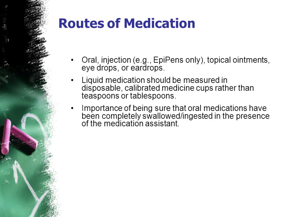 Routes of Medication Oral, injection (e.g., EpiPens only), topical ointments, eye drops, or eardrops.