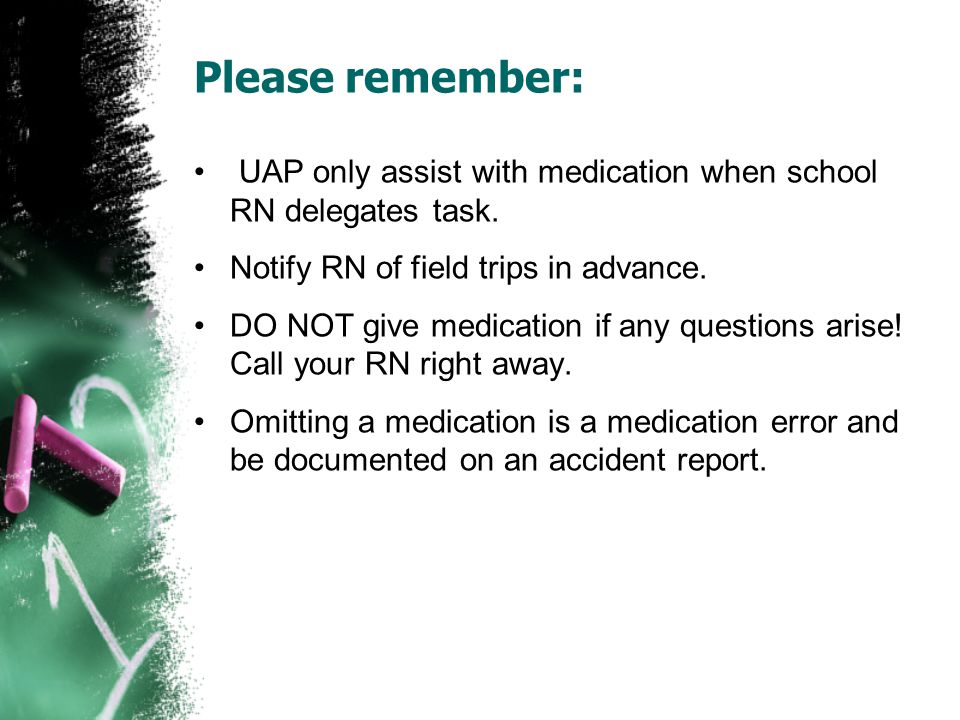 Please remember: UAP only assist with medication when school RN delegates task. Notify RN of field trips in advance.