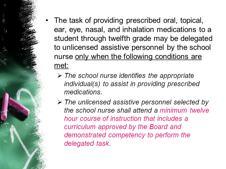 The task of providing prescribed oral, topical, ear, eye, nasal, and inhalation medications to a student through twelfth grade may be delegated to unlicensed assistive personnel by the school nurse only when the following conditions are met: