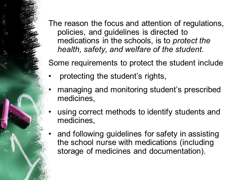 The reason the focus and attention of regulations, policies, and guidelines is directed to medications in the schools, is to protect the health, safety, and welfare of the student.