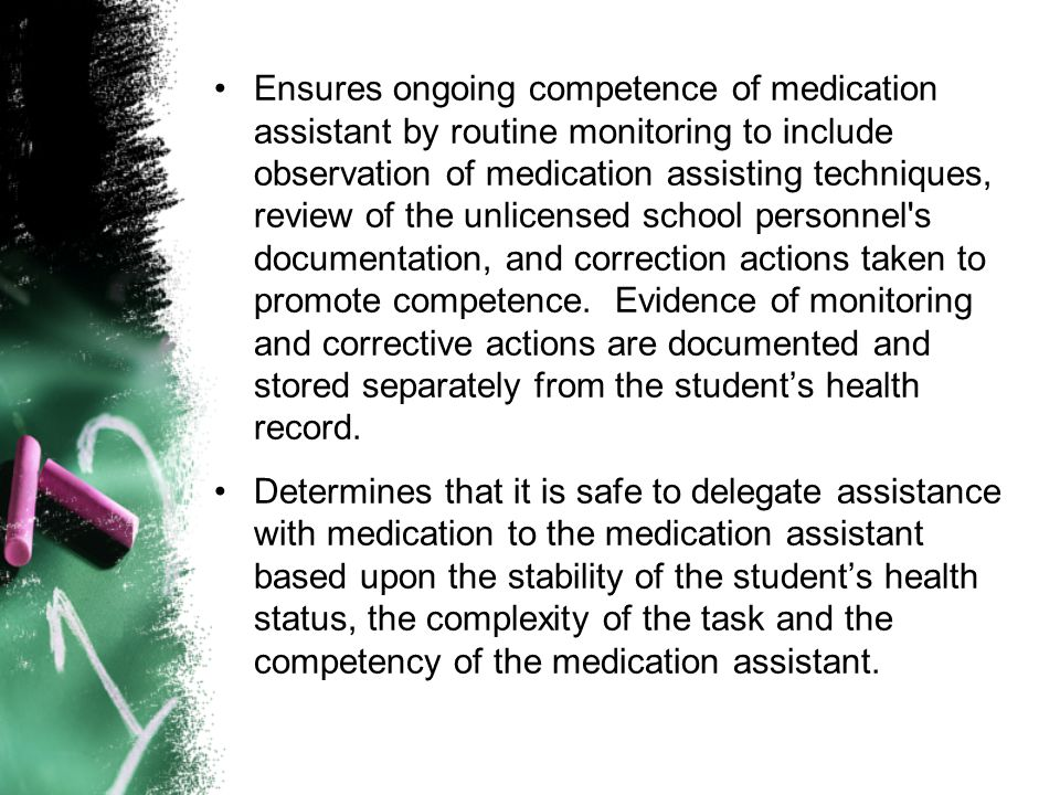 Ensures ongoing competence of medication assistant by routine monitoring to include observation of medication assisting techniques, review of the unlicensed school personnel s documentation, and correction actions taken to promote competence. Evidence of monitoring and corrective actions are documented and stored separately from the student's health record.