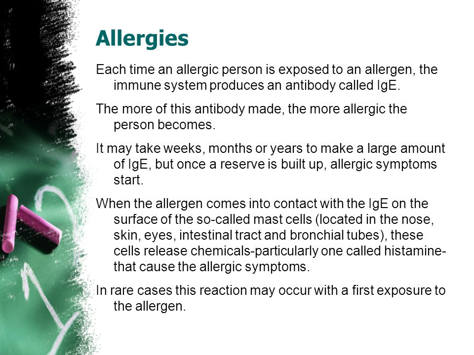 Allergies Each time an allergic person is exposed to an allergen, the immune system produces an antibody called IgE.