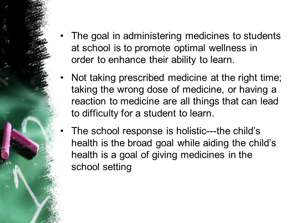The goal in administering medicines to students at school is to promote optimal wellness in order to enhance their ability to learn.