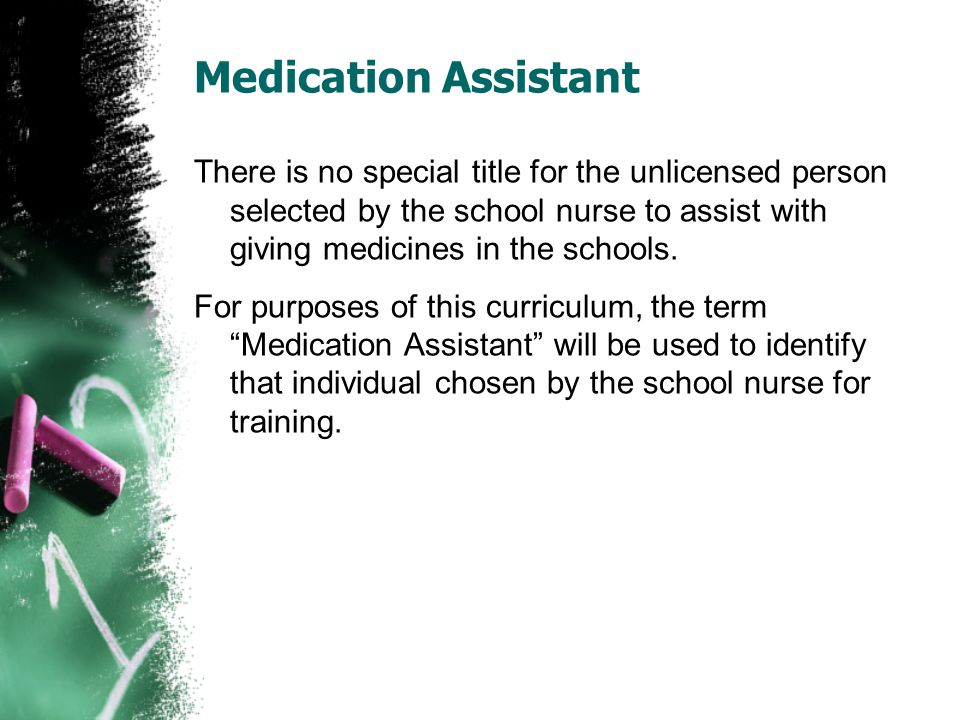 Medication Assistant There is no special title for the unlicensed person selected by the school nurse to assist with giving medicines in the schools.