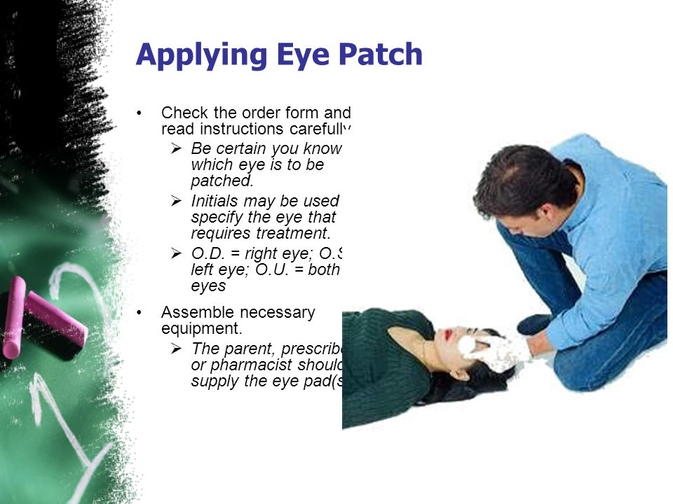 Applying Eye Patch Check the order form and read instructions carefully. Be certain you know which eye is to be patched.