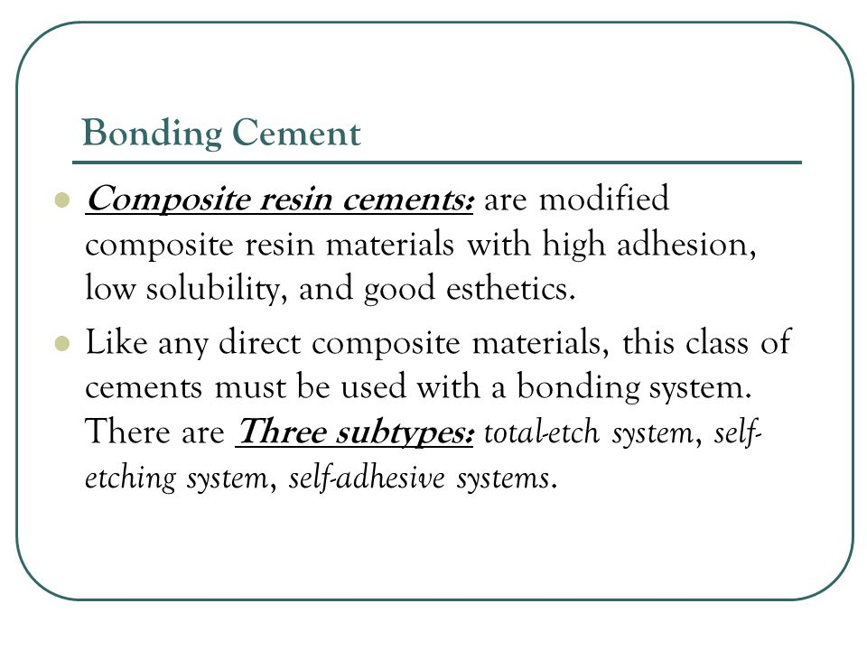 Bonding Cement Composite resin cements: are modified composite resin materials with high adhesion, low solubility, and good esthetics.