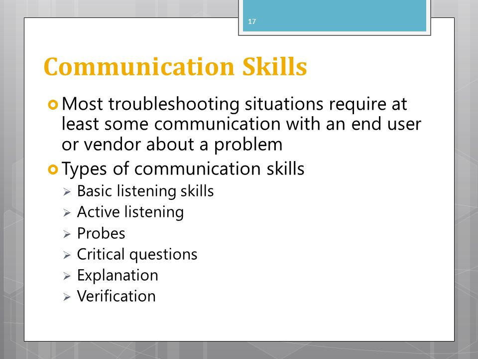 Communication Skills Most troubleshooting situations require at least some communication with an end user or vendor about a problem.