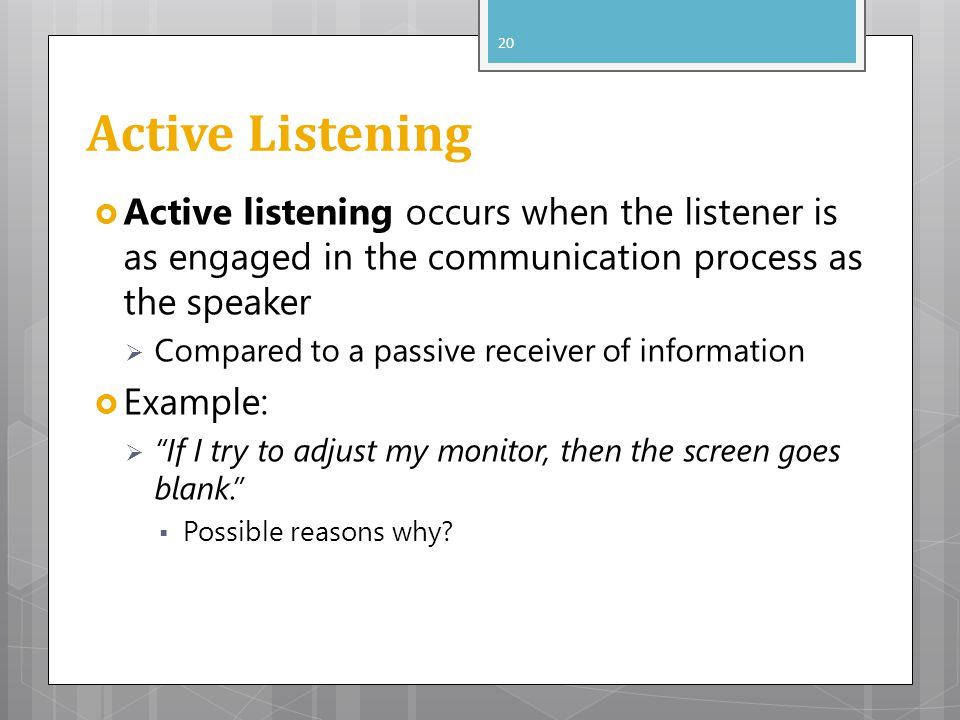 Active Listening Active listening occurs when the listener is as engaged in the communication process as the speaker.