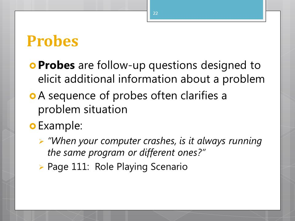 Probes Probes are follow-up questions designed to elicit additional information about a problem.