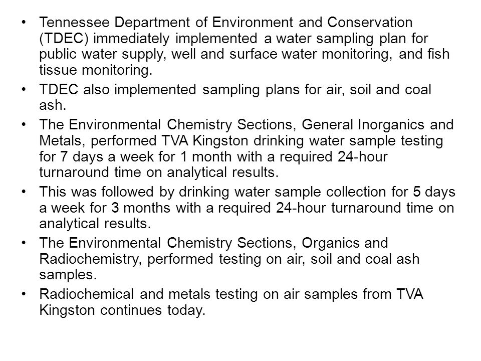 Tennessee Department of Environment and Conservation (TDEC) immediately implemented a water sampling plan for public water supply, well and surface water monitoring, and fish tissue monitoring.