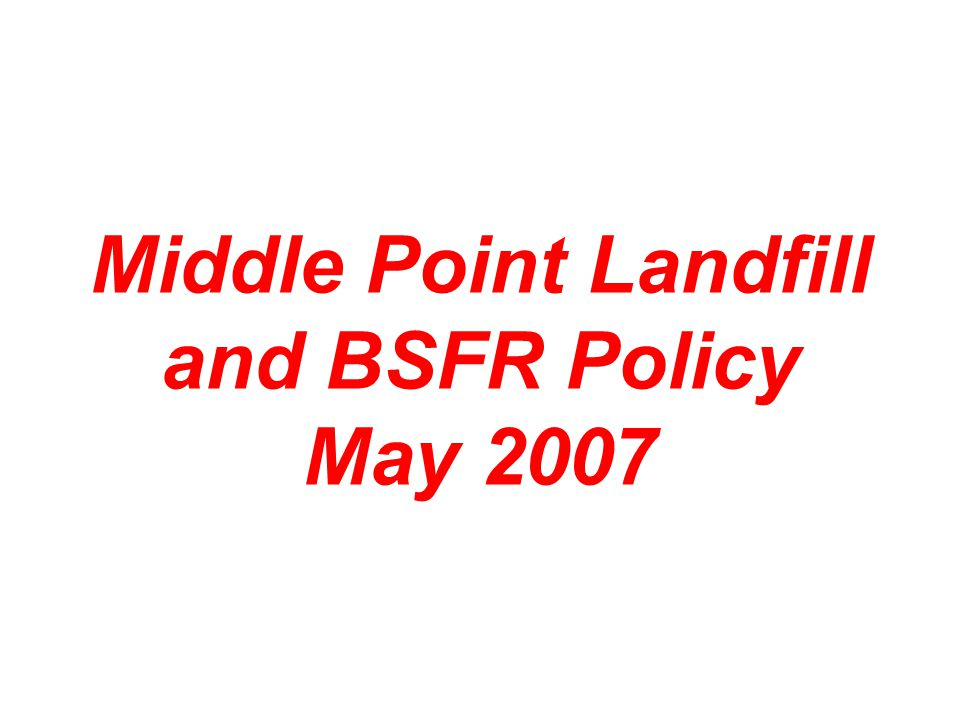 Middle Point Landfill and BSFR Policy May 2007