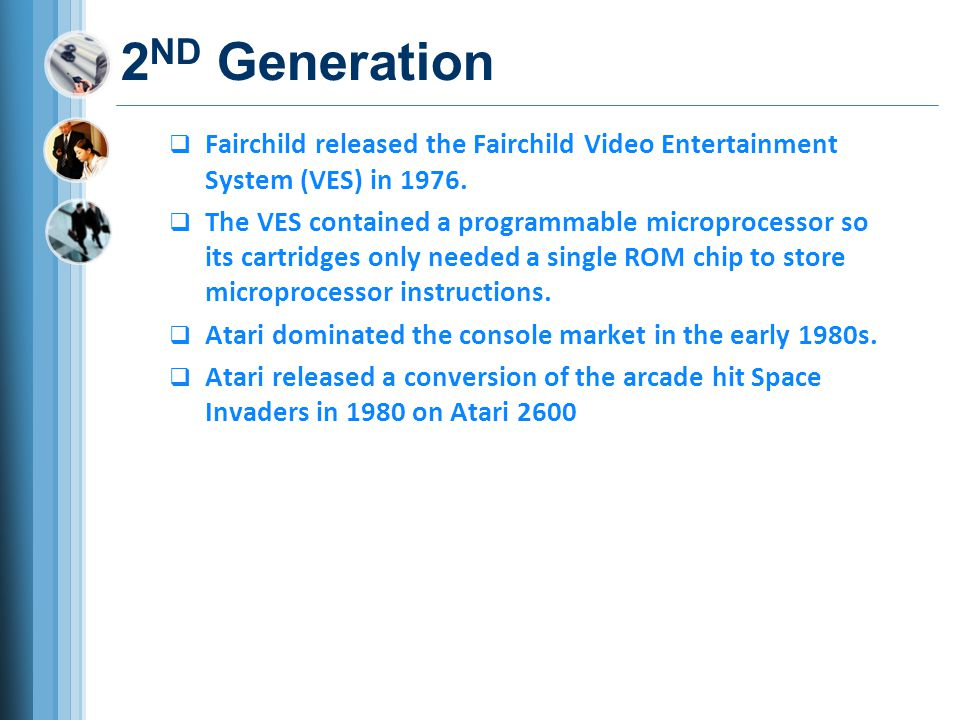 2ND Generation Fairchild released the Fairchild Video Entertainment System (VES) in 1976.