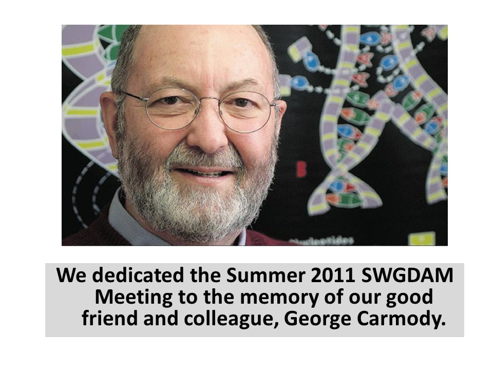 We dedicated the Summer 2011 SWGDAM Meeting to the memory of our good friend and colleague, George Carmody.